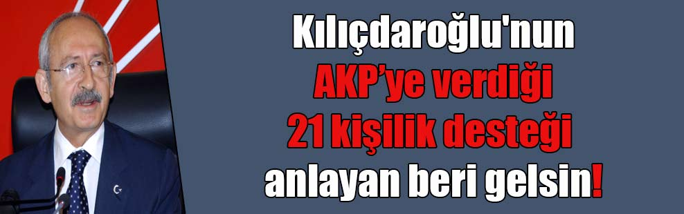 Kılıçdaroğlu'nun AKP'ye verdiği 21 kişilik desteği anlayan beri gelsin!