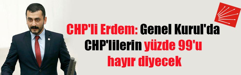 CHP'li Erdem: Genel Kurul'da CHP'lilerin yüzde 99'u hayır diyecek