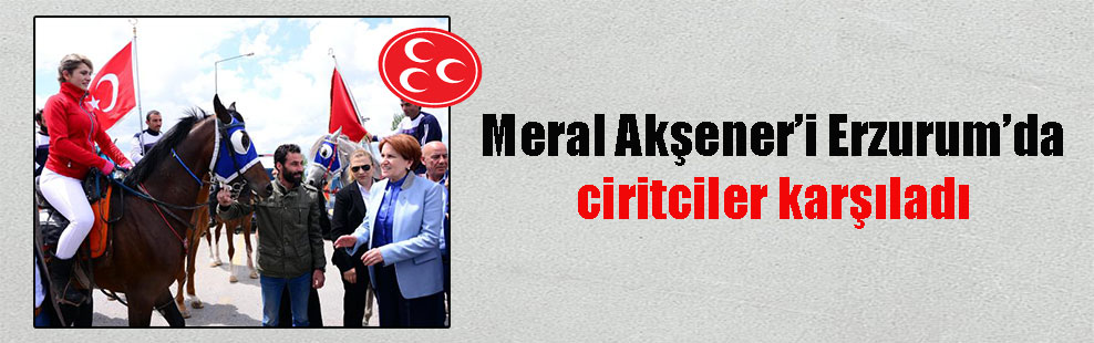 Meral Akşener'i Erzurum'da ciritciler karşıladı
