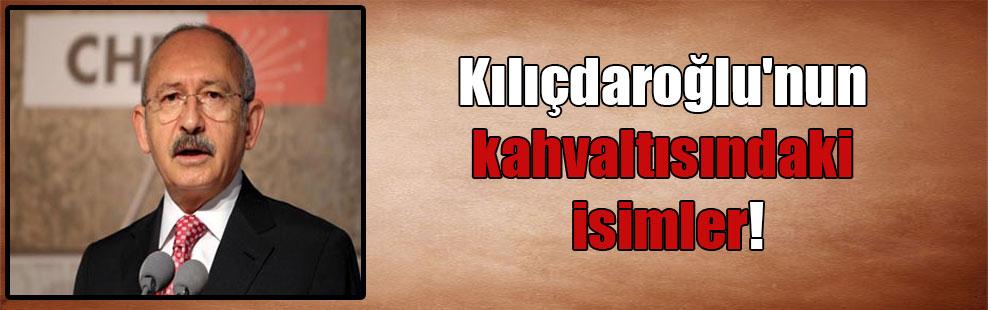 Kılıçdaroğlu'nun kahvaltısındaki isimler!