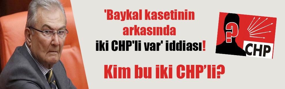 'Baykal kasetinin arkasında iki CHP'li var' iddiası!