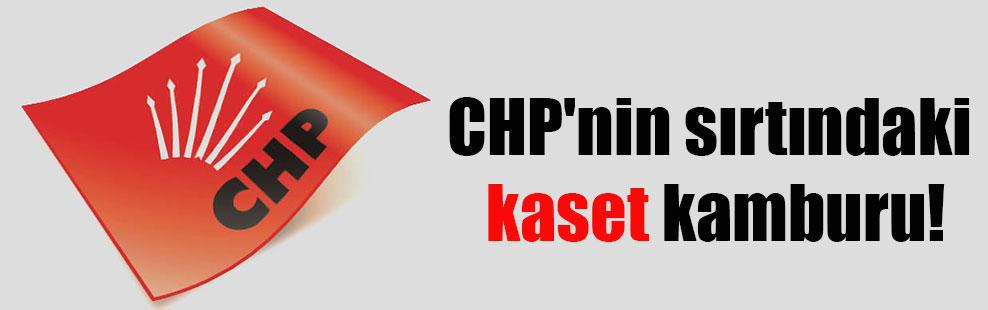 CHP'nin sırtındaki kaset kamburu!