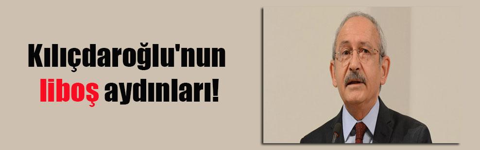 Kılıçdaroğlu'nun liboş aydınları!