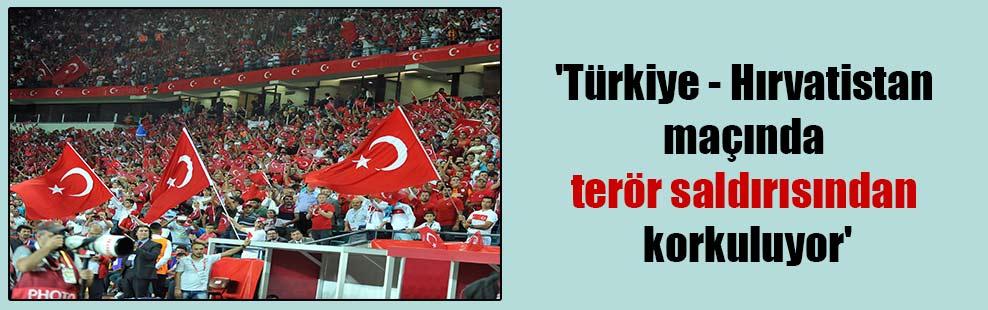 'Türkiye – Hırvatistan maçında terör saldırısından korkuluyor'