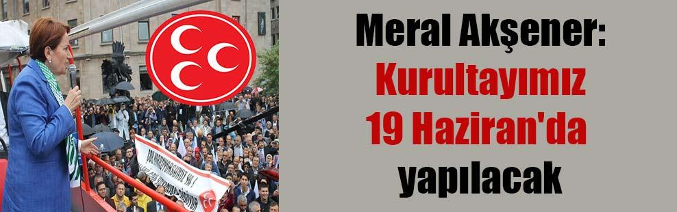 Meral Akşener: Kurultayımız 19 Haziran'da yapılacak