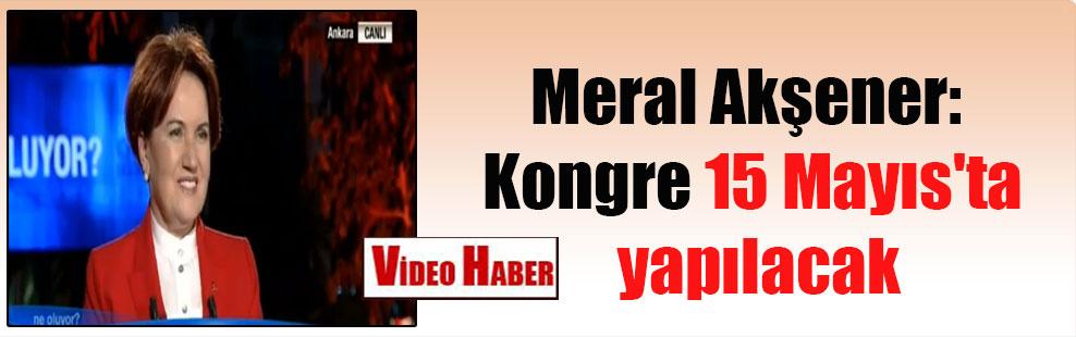 Meral Akşener: Kongre 15 Mayıs'ta yapılacak