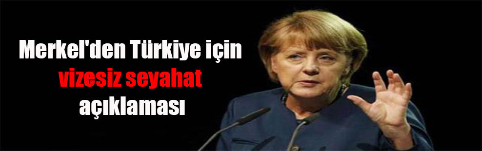 Merkel'den Türkiye için vizesiz seyahat açıklaması