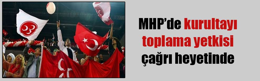 MHP'de kurultayı toplama yetkisi çağrı heyetinde