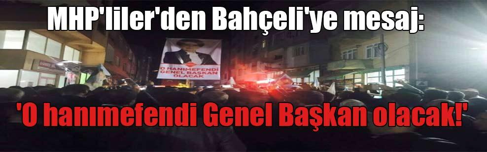 MHP'liler'den Bahçeli'ye mesaj: 'O hanımefendi Genel Başkan olacak!'