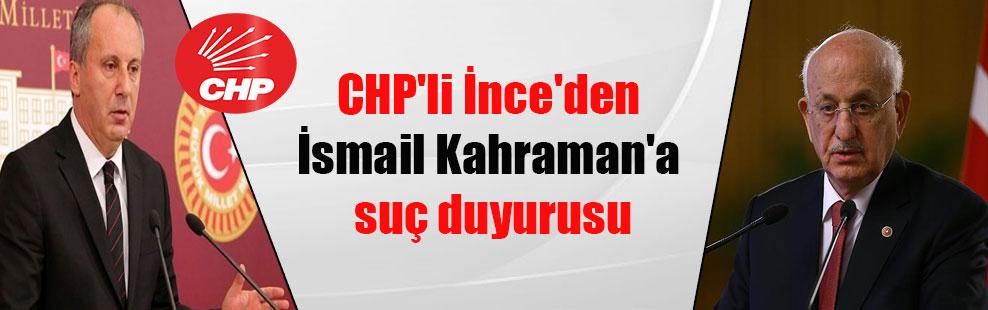 CHP'li İnce'den İsmail Kahraman'a suç duyurusu