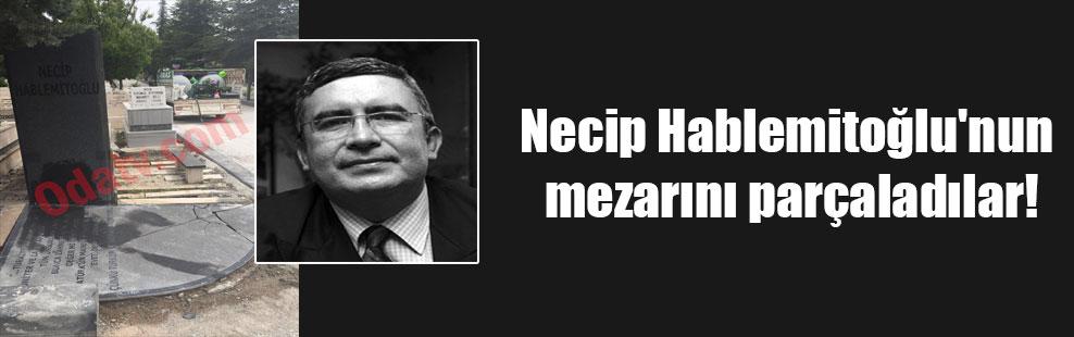 Necip Hablemitoğlu'nun mezarını parçaladılar!