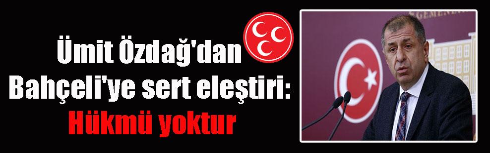Ümit Özdağ'dan Bahçeli'ye sert eleştiri: Hükmü yoktur