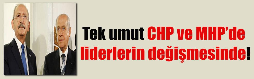 Tek umut CHP ve MHP'de liderlerin değişmesinde!