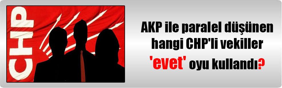 AKP ile paralel düşünen hangi CHP'li vekiller 'evet' oyu kullandı?