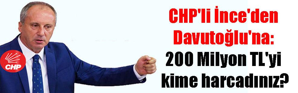 CHP'li İnce'den Davutoğlu'na: 200 Milyon TL'yi kime harcadınız?