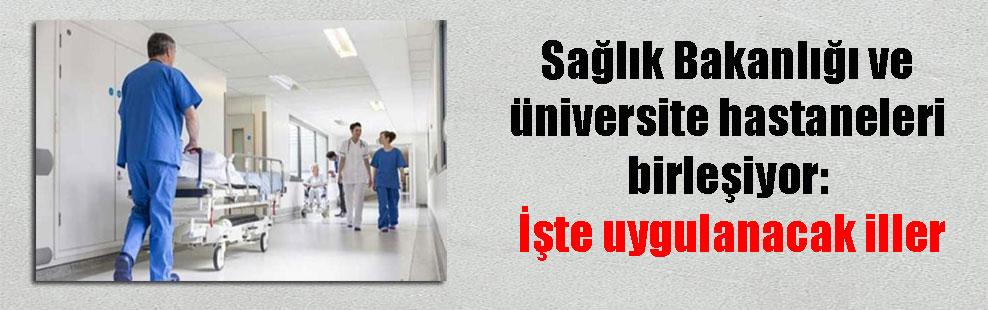 Sağlık Bakanlığı ve üniversite hastaneleri birleşiyor: İşte uygulanacak iller