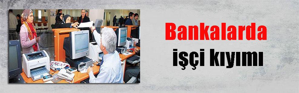 Bankalarda işçi kıyımı
