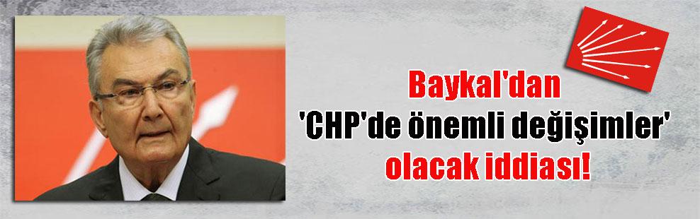 Baykal'dan 'CHP'de önemli değişimler' olacak iddiası!