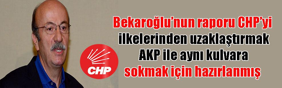 Bekaroğlu'nun raporu CHP'yi ilkelerinden uzaklaştırmak AKP ile aynı kulvara sokmak için hazırlanmış