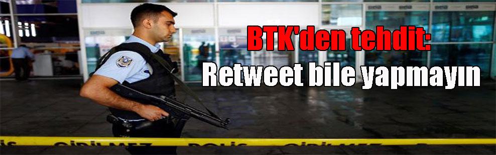 BTK'den tehdit: Retweet bile yapmayın