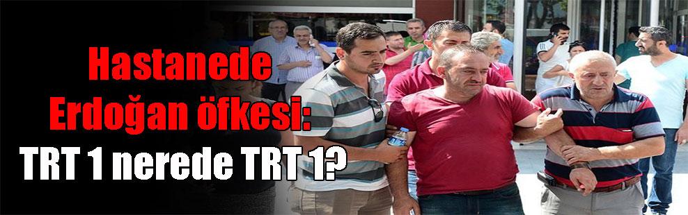 Hastanede Erdoğan öfkesi: TRT 1 nerede TRT 1?