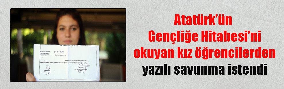 Atatürk'ün Gençliğe Hitabesi'ni okuyan kız öğrencilerden yazılı savunma istendi