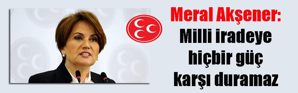 Meral Akşener: Milli iradeye hiçbir güç karşı duramaz