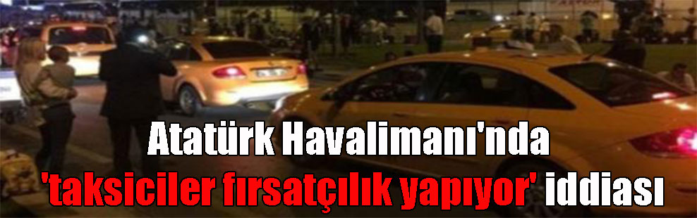 Atatürk Havalimanı'nda 'taksiciler fırsatçılık yapıyor' iddiası