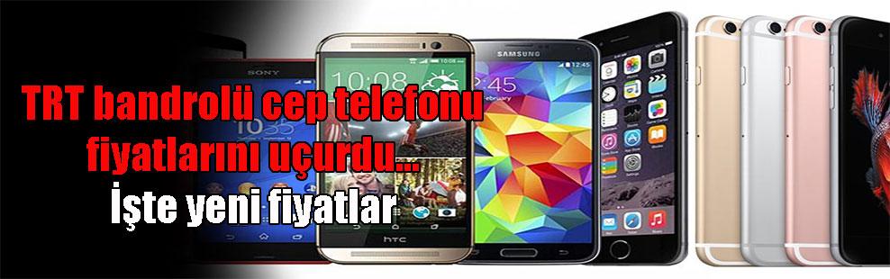 TRT bandrolü cep telefonu fiyatlarını uçurdu… İşte yeni fiyatlar