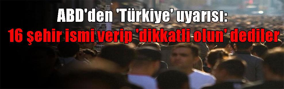 ABD'den 'Türkiye' uyarısı: 16 şehir ismi verip 'dikkatli olun' dediler