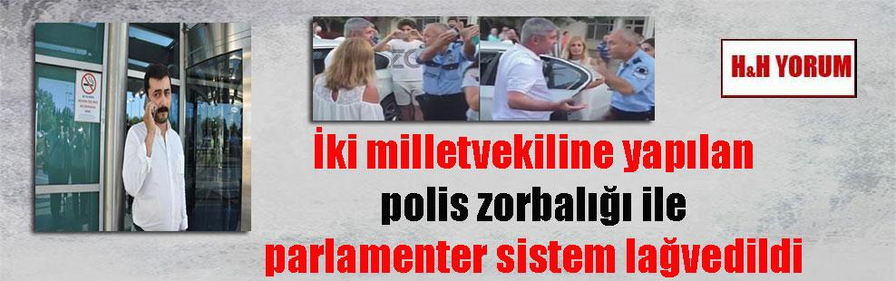 İki milletvekiline yapılan polis zorbalığı ile parlamenter sistem lağvedildi