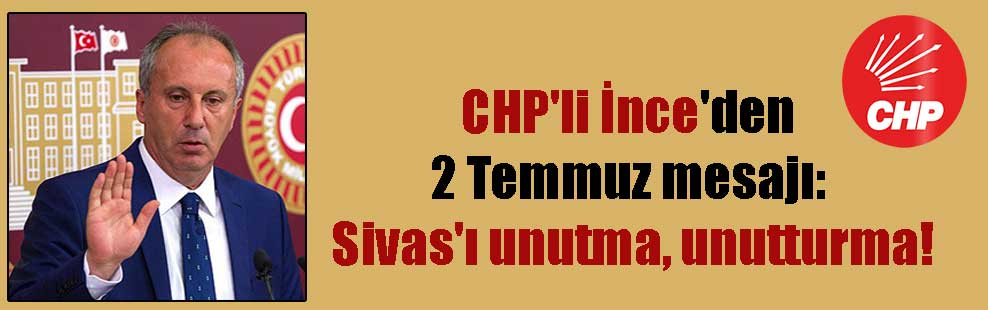CHP'li İnce'den 2 Temmuz mesajı: Sivas'ı unutma, unutturma!