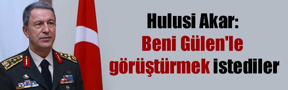 Hulusi Akar: Beni Gülen'le görüştürmek istediler