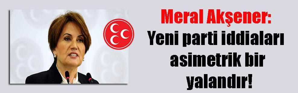 Meral Akşener: Yeni parti iddiaları asimetrik bir yalandır!