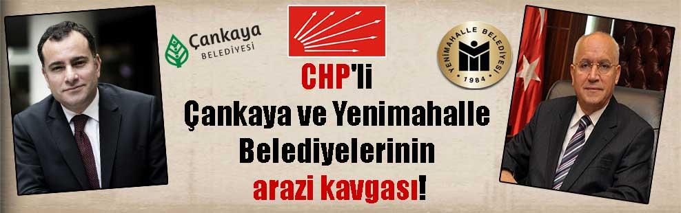 CHP'li Çankaya ve Yenimahalle Belediyelerinin arazi kavgası!