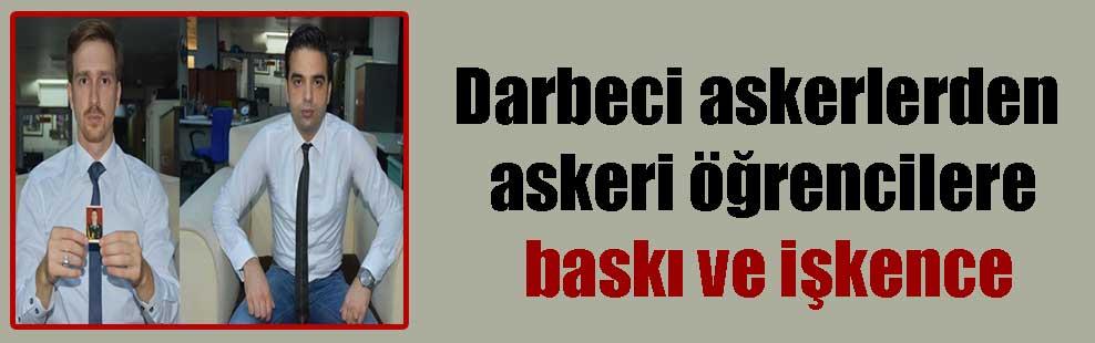 Darbeci askerlerden askeri öğrencilere baskı ve işkence