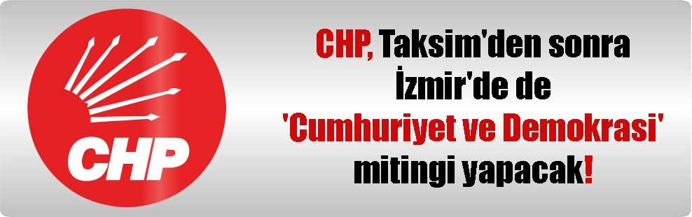 CHP, Taksim'den sonra İzmir'de de 'Cumhuriyet ve Demokrasi' mitingi yapacak
