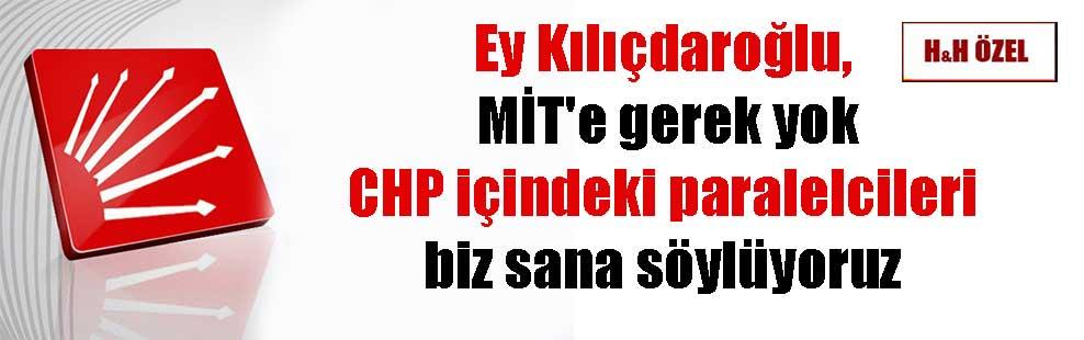 Ey Kılıçdaroğlu, MİT'e gerek yok CHP içindeki paralelcileri biz sana söylüyoruz