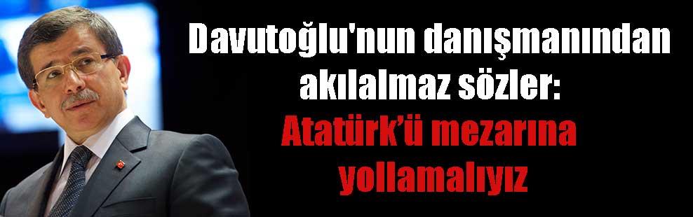 Davutoğlu'nun danışmanından akılalmaz sözler: Atatürk'ü mezarına yollamalıyız
