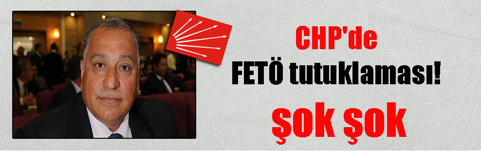 CHP'de FETÖ tutuklaması! şok şok
