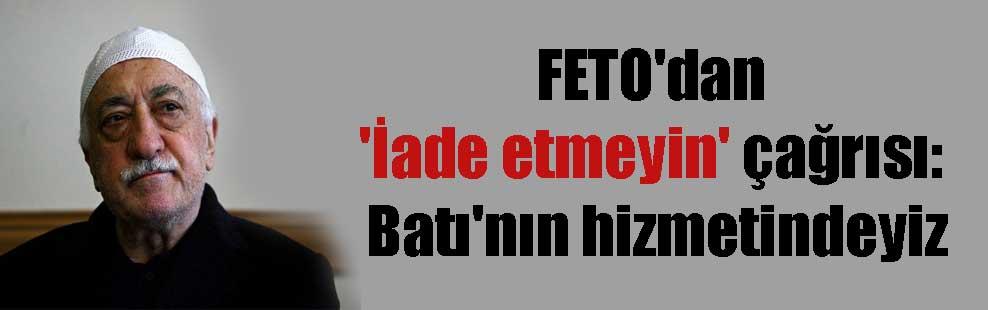 FETO'dan 'İade etmeyin' çağrısı: Batı'nın hizmetindeyiz