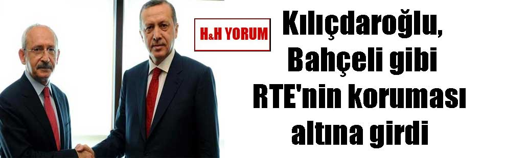 Kılıçdaroğlu, Bahçeli gibi RTE'nin koruması altına girdi