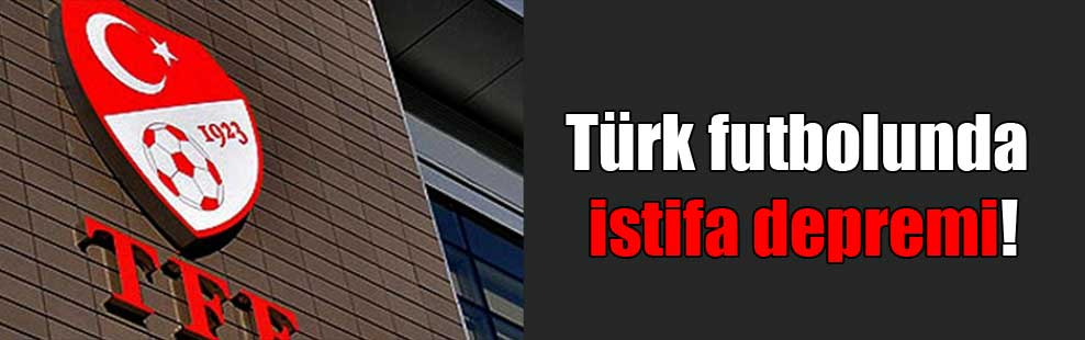 Türk futbolunda istifa depremi!