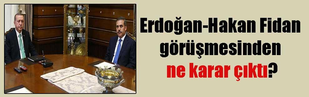 Erdoğan-Hakan Fidan görüşmesinden ne karar çıktı?