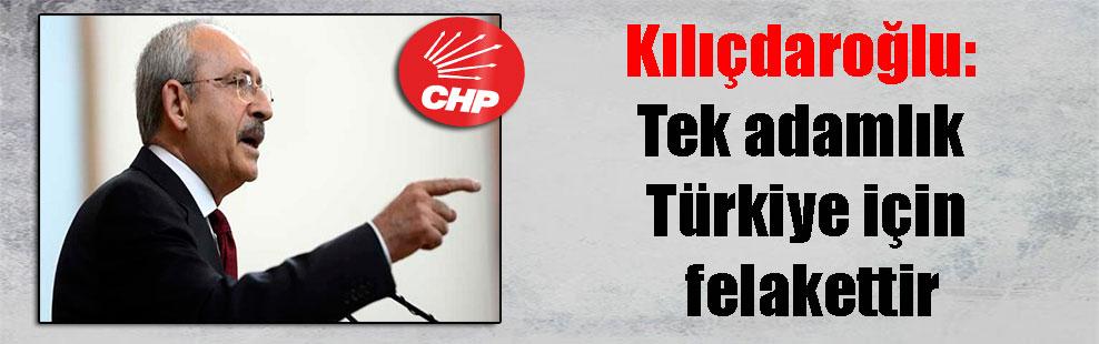 Kılıçdaroğlu: Tek adamlık Türkiye için felakettir