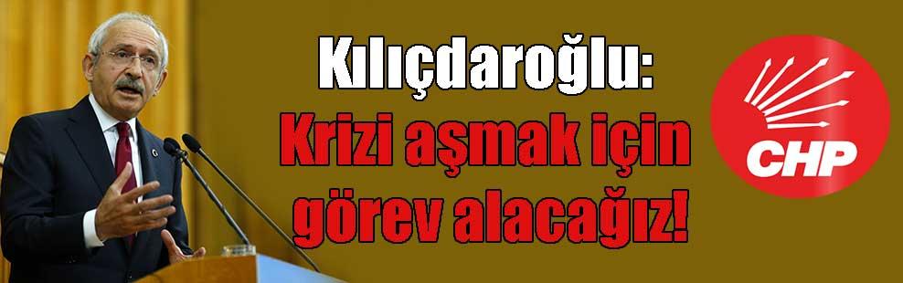 Kılıçdaroğlu: Krizi aşmak için görev alacağız!