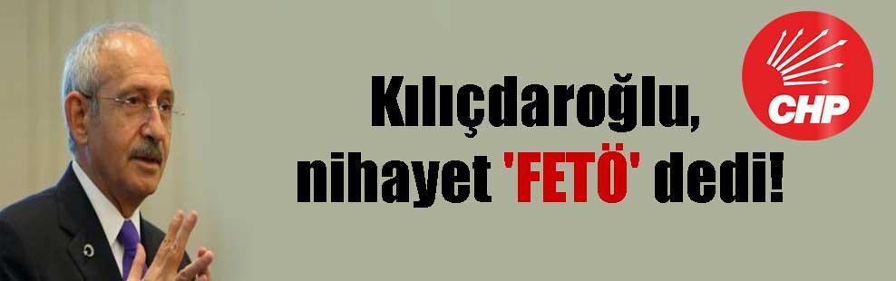 Kılıçdaroğlu, nihayet 'FETÖ' dedi!