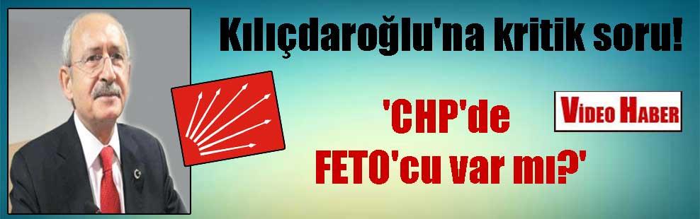 Kılıçdaroğlu'na kritik soru! 'CHP'de FETO'cu var mı?'