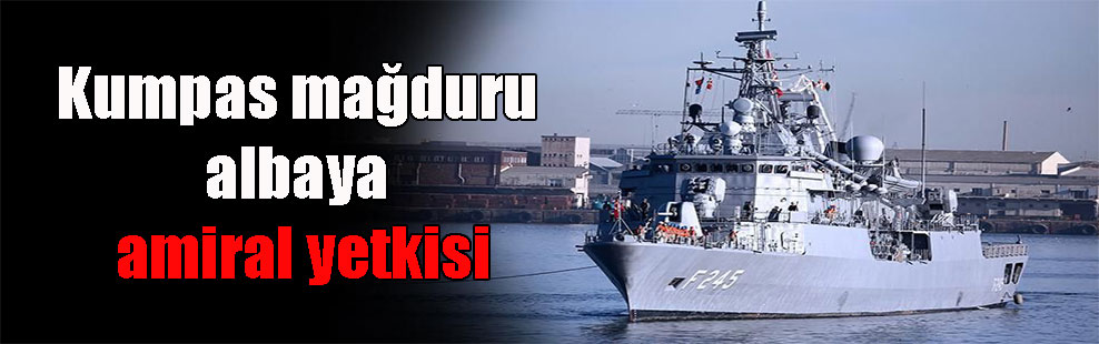 Kumpas mağduru albaya amiral yetkisi