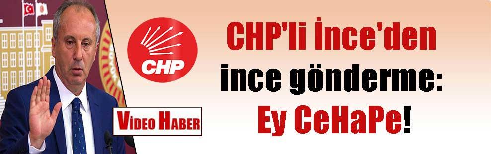 CHP'li İnce'den ince gönderme: Ey CeHaPe!